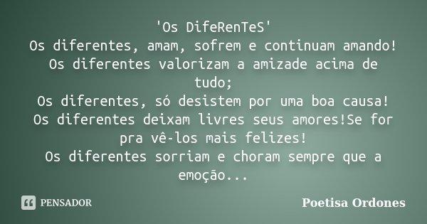 'Os DifeRenTeS' Os diferentes, amam, sofrem e continuam amando! Os diferentes valorizam a amizade acima de tudo; Os diferentes, só desistem por uma boa causa! O... Frase de Poetisa Ordones.