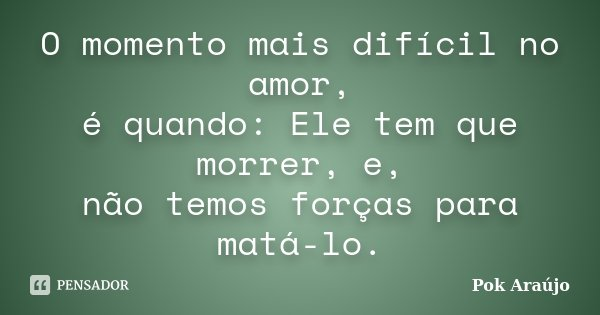 O momento mais difícil no amor, é quando: Ele tem que morrer, e, não temos forças para matá-lo.... Frase de Pok Araújo.