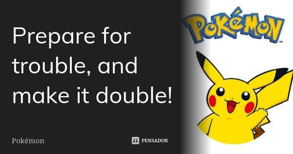 Prepare for trouble, and make it double!... Frase de Pokemon.