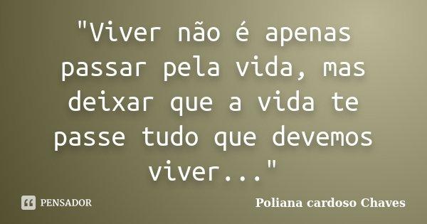 """""""Viver não é apenas passar pela vida, mas deixar que a vida te passe tudo que devemos viver...""""... Frase de Poliana cardoso Chaves."""