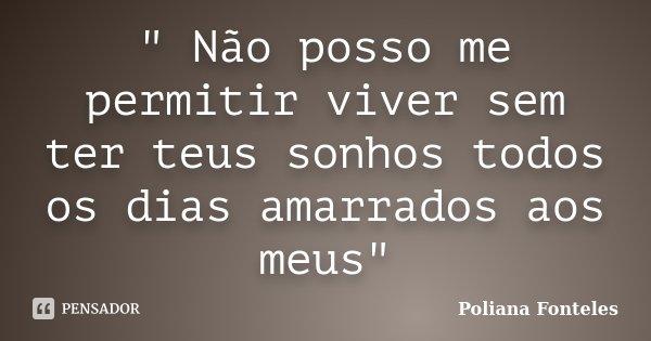 """"""" Não posso me permitir viver sem ter teus sonhos todos os dias amarrados aos meus""""... Frase de Poliana Fonteles."""