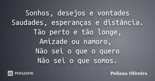 Sonhos, desejos e vontades Saudades, esperanças e distância. Tão perto e tão longe, Amizade ou namoro, Não sei o que o quero Não sei o que somos.... Frase de Poliana Oliveira.