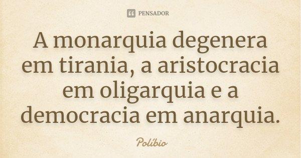 A monarquia degenera em tirania, a aristocracia em oligarquia e a democracia em anarquia.... Frase de Políbio.