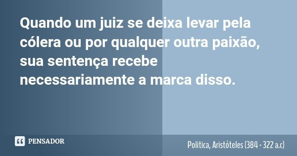 Quando um juiz se deixa levar pela cólera ou por qualquer outra paixão, sua sentença recebe necessariamente a marca disso.... Frase de Politica, Aristóteles (384 - 322 a.c).
