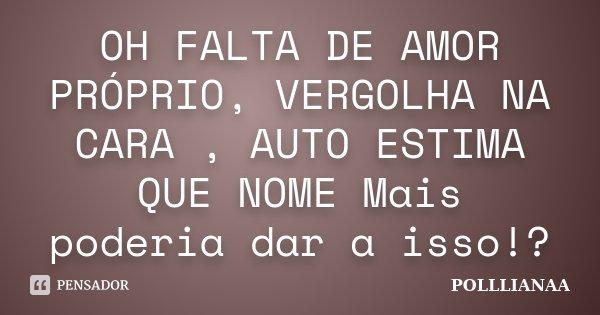 OH FALTA DE AMOR PRÓPRIO, VERGOLHA NA CARA , AUTO ESTIMA QUE NOME Mais poderia dar a isso!?... Frase de Polllianaa.
