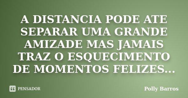 A DISTANCIA PODE ATE SEPARAR UMA GRANDE AMIZADE MAS JAMAIS TRAZ O ESQUECIMENTO DE MOMENTOS FELIZES...... Frase de Polly Barros.