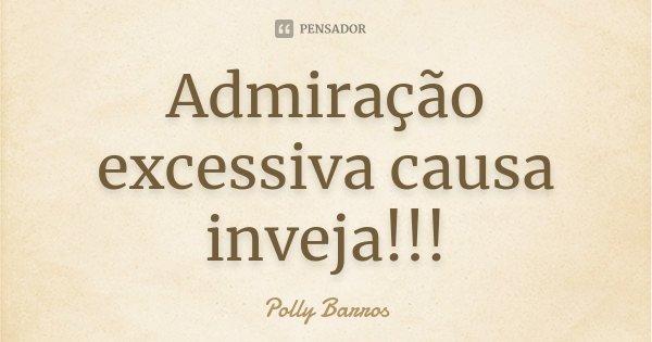 Admiração excessiva causa inveja!!!... Frase de Polly Barros.