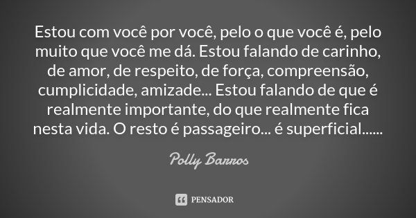 Estou com você por você, pelo o que você é, pelo muito que você me dá. Estou falando de carinho, de amor, de respeito, de força, compreensão, cumplicidade, amiz... Frase de Polly Barros.