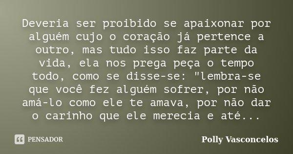 Deveria ser proibido se apaixonar por alguém cujo o coração já pertence a outro, mas tudo isso faz parte da vida, ela nos prega peça o tempo todo, como se disse... Frase de Polly Vasconcelos.