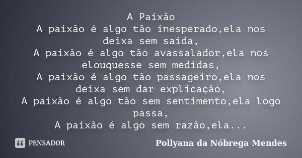 A Paixão A paixão é algo tão inesperado,ela nos deixa sem saída, A paixão é algo tão avassalador,ela nos elouquesse sem medidas, A paixão é algo tão passageiro,... Frase de Pollyana da Nóbrega Mendes.