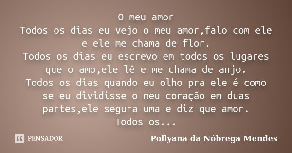 O meu amor Todos os dias eu vejo o meu amor,falo com ele e ele me chama de flor. Todos os dias eu escrevo em todos os lugares que o amo,ele lê e me chama de anj... Frase de Pollyana da Nóbrega Mendes.