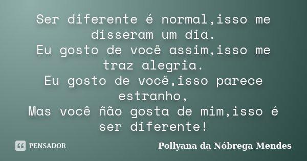 Ser diferente é normal,isso me disseram um dia. Eu gosto de você assim,isso me traz alegria. Eu gosto de você,isso parece estranho, Mas você ñão gosta de mim,is... Frase de Pollyana da Nóbrega Mendes.