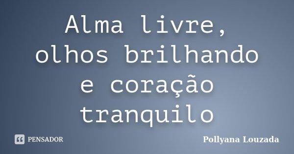 Alma livre, olhos brilhando e coração tranquilo... Frase de Pollyana Louzada.