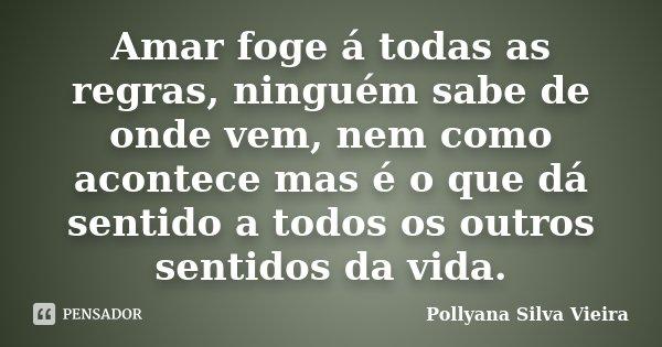 Amar foge á todas as regras, ninguém sabe de onde vem, nem como acontece mas é o que dá sentido a todos os outros sentidos da vida.... Frase de Pollyana Silva Vieira.