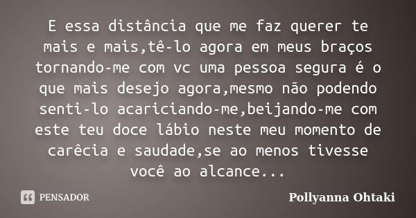 E essa distância que me faz querer te mais e mais,tê-lo agora em meus braços tornando-me com vc uma pessoa segura é o que mais desejo agora,mesmo não podendo se... Frase de Pollyanna Ohtaki.