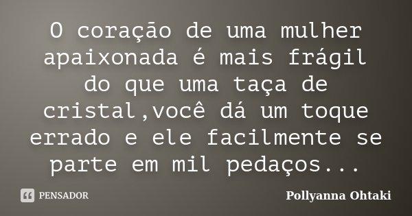 O coração de uma mulher apaixonada é mais frágil do que uma taça de cristal,você dá um toque errado e ele facilmente se parte em mil pedaços...... Frase de Pollyanna Ohtaki.