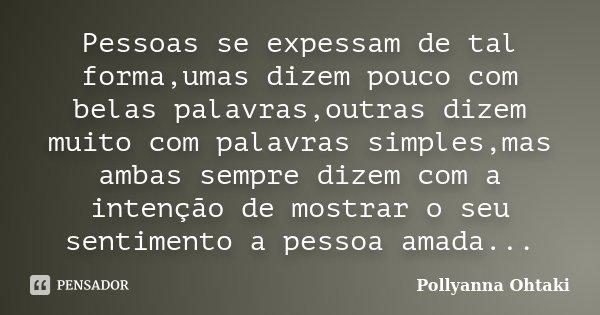 Pessoas se expessam de tal forma,umas dizem pouco com belas palavras,outras dizem muito com palavras simples,mas ambas sempre dizem com a intenção de mostrar o ... Frase de Pollyanna Ohtaki.