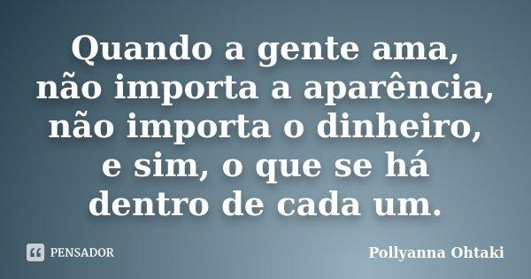 Quando a gente ama, não importa a aparência, não importa o dinheiro, e sim, o que se há dentro de cada um.... Frase de Pollyanna Ohtaki.