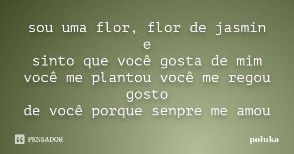 sou uma flor, flor de jasmin e sinto que você gosta de mim você me plantou você me regou gosto de você porque senpre me amou... Frase de poluka.