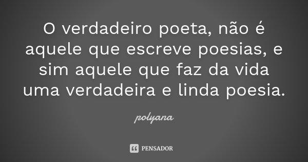 O verdadeiro poeta, não é aquele que escreve poesias, e sim aquele que faz da vida uma verdadeira e linda poesia.... Frase de Polyana.
