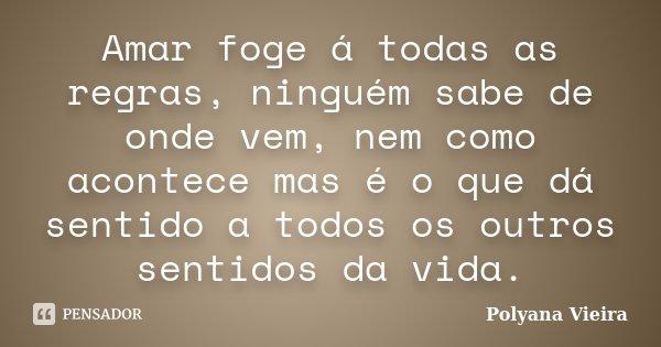 Amar foge á todas as regras, ninguém sabe de onde vem, nem como acontece mas é o que dá sentido a todos os outros sentidos da vida.... Frase de Polyana Vieira.