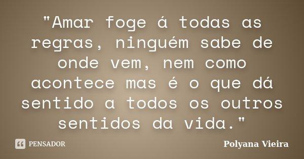 """""""Amar foge á todas as regras, ninguém sabe de onde vem, nem como acontece mas é o que dá sentido a todos os outros sentidos da vida.""""... Frase de Polyana Vieira."""