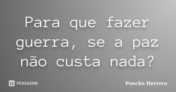 Para que fazer guerra, se a paz não custa nada?... Frase de Poncho Herrera.