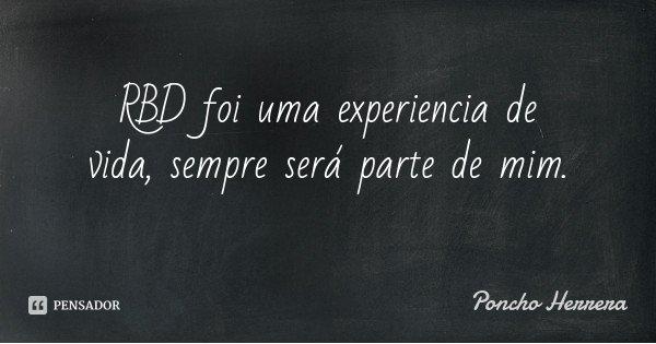 RBD foi uma experiencia de vida, sempre será parte de mim.... Frase de Poncho Herrera.