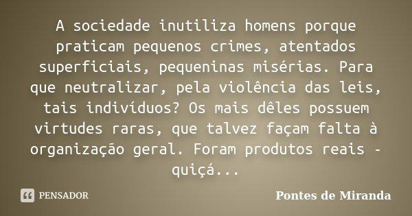 A sociedade inutiliza homens porque praticam pequenos crimes, atentados superficiais, pequeninas misérias. Para que neutralizar, pela violência das leis, tais i... Frase de Pontes de Miranda.