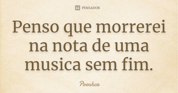 Penso que morrerei na nota de uma musica sem fim.... Frase de Pooshcr.
