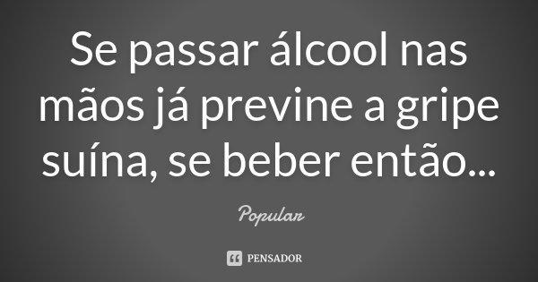 Se passar álcool nas mãos já previne a gripe suína, se beber então...... Frase de Popular.