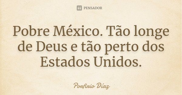 Pobre México. Tão longe de Deus e tão perto dos Estados Unidos.... Frase de Porfirio Díaz.
