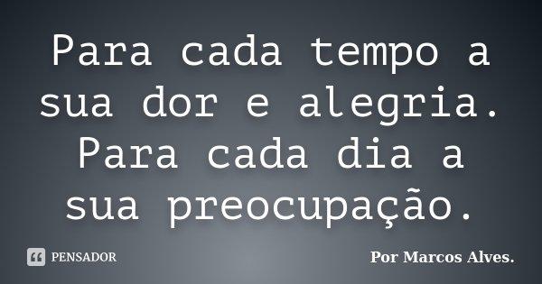 Para cada tempo a sua dor e alegria. Para cada dia a sua preocupação.... Frase de (...) Por Marcos Alves..