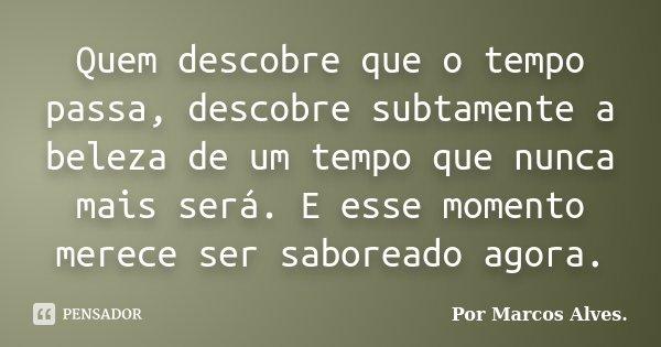 Quem descobre que o tempo passa, descobre subtamente a beleza de um tempo que nunca mais será. E esse momento merece ser saboreado agora.... Frase de (...) Por Marcos Alves..