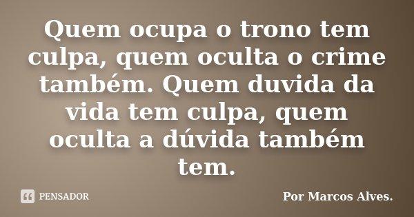 Quem ocupa o trono tem culpa, quem oculta o crime também. Quem duvida da vida tem culpa, quem oculta a dúvida também tem.... Frase de (...) por Marcos Alves.