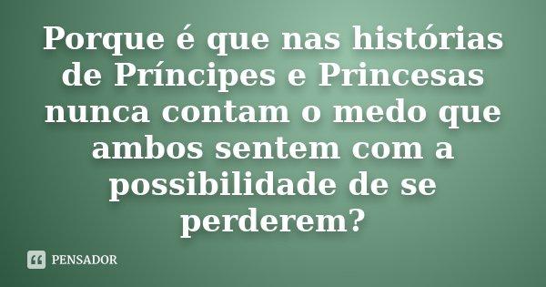 Porque é que nas histórias de Príncipes e Princesas nunca contam o medo que ambos sentem com a possibilidade de se perderem?... Frase de Desconhecido.