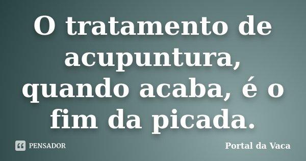 O tratamento de acupuntura, quando acaba, é o fim da picada.... Frase de Portal da Vaca.