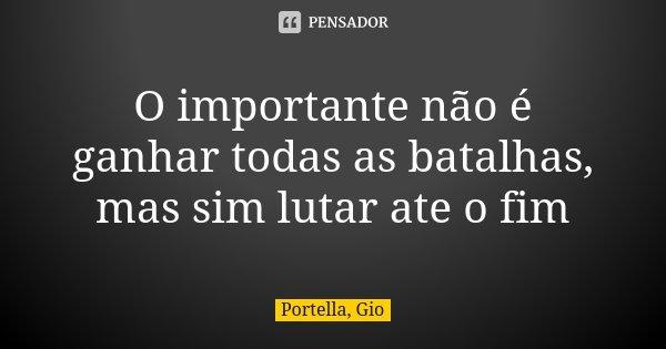 O importante não é ganhar todas as batalhas, mas sim lutar ate o fim... Frase de Portella, Gio.