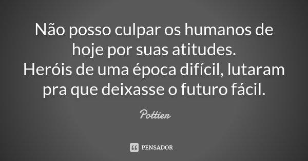 Não posso culpar os humanos de hoje por suas atitudes. Heróis de uma época difícil, lutaram pra que deixasse o futuro fácil.... Frase de Pottier.