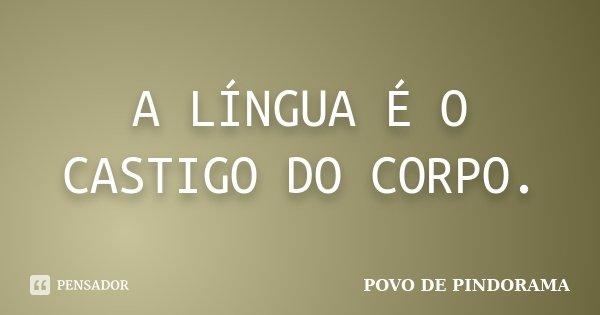 A LÍNGUA É O CASTIGO DO CORPO.... Frase de POVO DE PINDORAMA.
