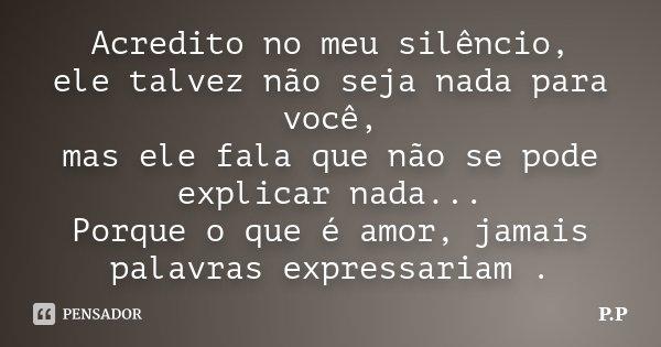 Acredito no meu silêncio, ele talvez não seja nada para você, mas ele fala que não se pode explicar nada... Porque o que é amor, jamais palavras expressariam .... Frase de P.P.