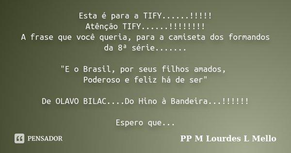 """Esta é para a TIFY......!!!!! Atênção TIFY......!!!!!!!! A frase que você queria, para a camiseta dos formandos da 8ª série....... """"E o Brasil, por seus fi... Frase de PP M Lourdes L mello."""