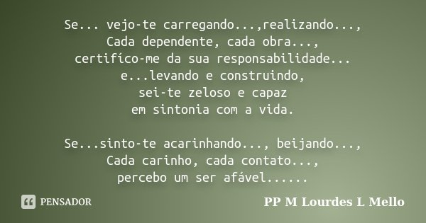 Se... vejo-te carregando...,realizando..., Cada dependente, cada obra..., certifíco-me da sua responsabilidade... e...levando e construindo, sei-te zeloso e cap... Frase de PP M Lourdes L Mello.