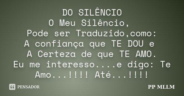 DO SILÊNCIO O Meu Silêncio, Pode ser Traduzido,como: A confiança que TE DOU e A Certeza de que TE AMO. Eu me interesso....e digo: Te Amo...!!!! Até...!!!!... Frase de PP MLLM.