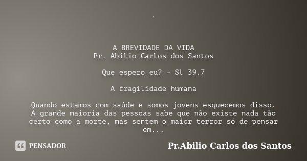 . A BREVIDADE DA VIDA Pr. Abílio Carlos dos Santos Que espero eu? – Sl 39.7 A fragilidade humana Quando estamos com saúde e somos jovens esquecemos disso. A gra... Frase de Pr. Abilio Carlos dos Santos.