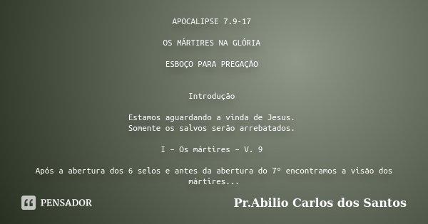APOCALIPSE 7.9-17 OS MÁRTIRES NA GLÓRIA ESBOÇO PARA PREGAÇÃO Introdução Estamos aguardando a vinda de Jesus. Somente os salvos serão arrebatados. I – Os mártire... Frase de Pr.Abilio Carlos dos Santos.
