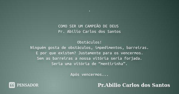 . COMO SER UM CAMPEÃO DE DEUS Pr. Abílio Carlos dos Santos Obstáculos! Ninguém gosta de obstáculos, impedimentos, barreiras. E por que existem? Justamente para ... Frase de Pr.Abilio Carlos dos Santos.