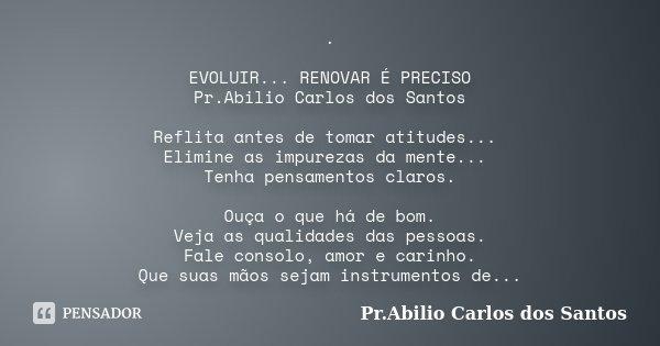 . EVOLUIR... RENOVAR É PRECISO Pr.Abilio Carlos dos Santos Reflita antes de tomar atitudes... Elimine as impurezas da mente... Tenha pensamentos claros. Ouça o ... Frase de Pr.Abilio Carlos dos Santos.