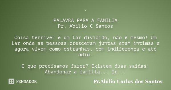 . PALAVRA PARA A FAMILIA Pr. Abílio C Santos Coisa terrível é um lar dividido, não é mesmo! Um lar onde as pessoas cresceram juntas eram intimas e agora vivem c... Frase de Pr. Abilio Carlos dos Santos.