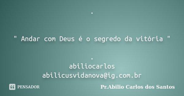 """. """" Andar com Deus é o segredo da vitória """" . abiliocarlos abilicusvidanova@ig.com.br... Frase de Pr.Abilio Carlos dos Santos."""
